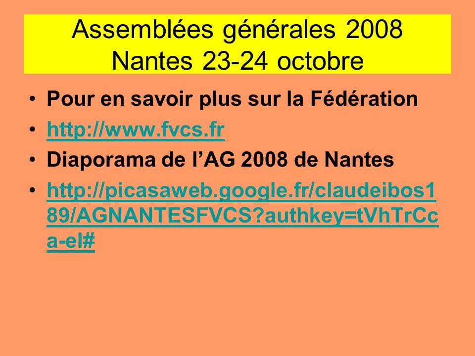 Assemblées générales 2008 Nantes 23-24 octobre Pour en savoir plus sur la Fédération http://www.fvcs.fr Diaporama de lAG 2008 de Nantes http://picasaw