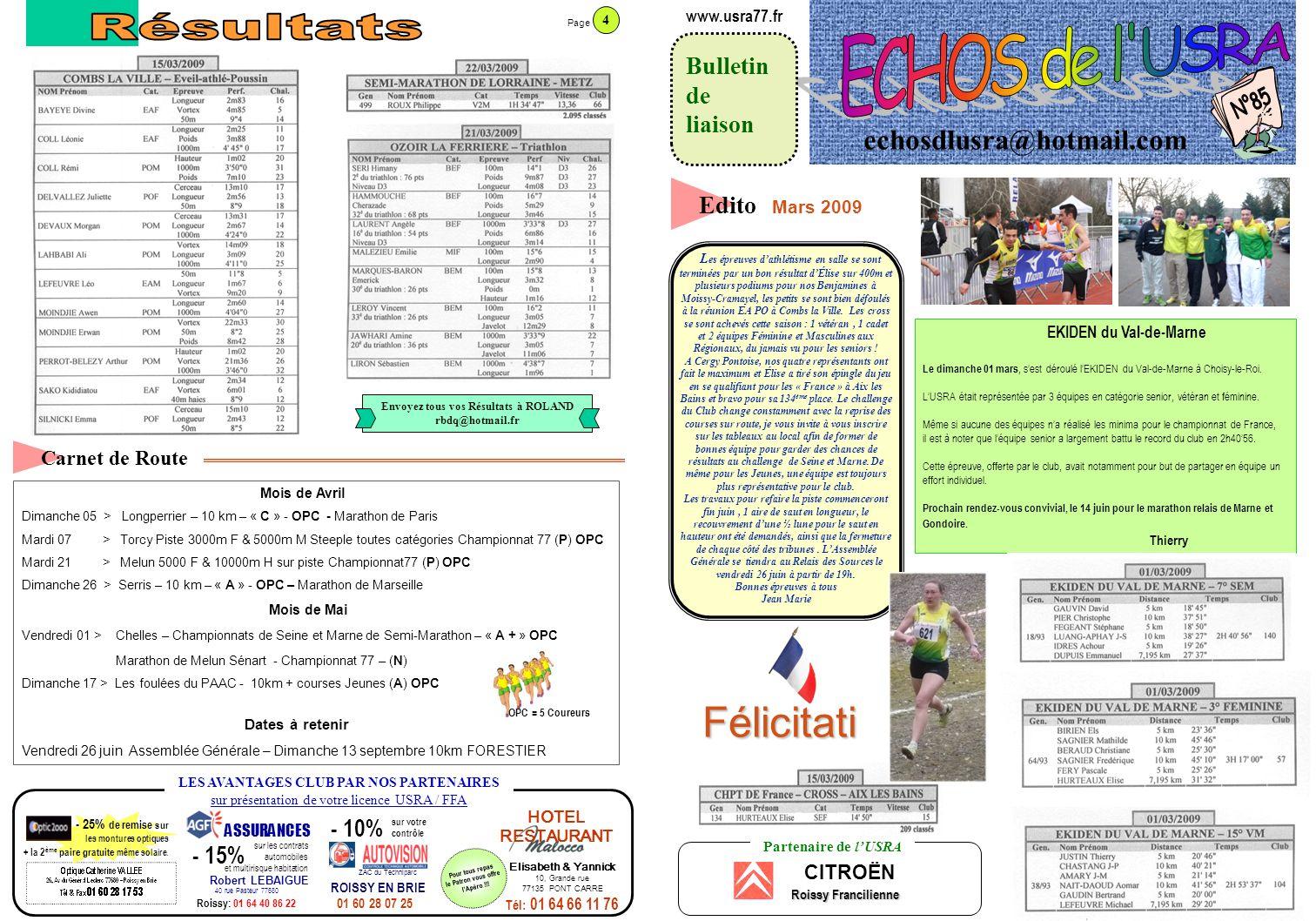 echosdlusra@hotmail.com Bulletin de liaison www.usra77.fr Edito Carnet de Route Mois de Avril Dimanche 05 > Longperrier – 10 km – « C » - OPC - Marathon de Paris Mardi 07 > Torcy Piste 3000m F & 5000m M Steeple toutes catégories Championnat 77 (P) OPC Mardi 21 > Melun 5000 F & 10000m H sur piste Championnat77 (P) OPC Dimanche 26 > Serris – 10 km – « A » - OPC – Marathon de Marseille Mois de Mai Vendredi 01 > Chelles – Championnats de Seine et Marne de Semi-Marathon – « A + » OPC Marathon de Melun Sénart - Championnat 77 – (N) Dimanche 17 > Les foulées du PAAC - 10km + courses Jeunes (A) OPC Dates à retenir Vendredi 26 juin Assemblée Générale – Dimanche 13 septembre 10km FORESTIER Partenaire de lUSRA CITROËN Roissy Francilienne LES AVANTAGES CLUB PAR NOS PARTENAIRES sur présentation de votre licence USRA / FFA - 25% de remise sur les montures optiques + la 2 ème paire gratuite même solaire.
