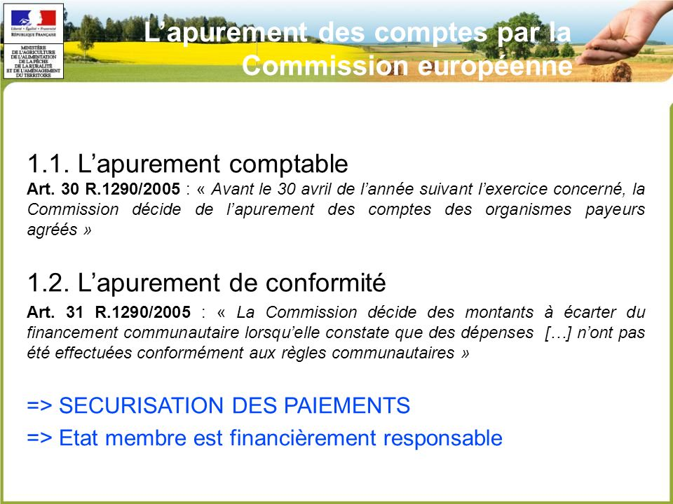 Lapurement des comptes par la Commission européenne 1.1. Lapurement comptable Art. 30 R.1290/2005 : « Avant le 30 avril de lannée suivant lexercice co