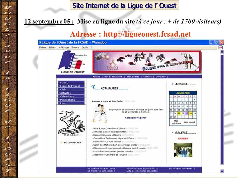 Site Internet de la Ligue de l Ouest 12 septembre 05 : Mise en ligne du site (à ce jour : + de 1700 visiteurs) Adresse : http://ligueouest.fcsad.net