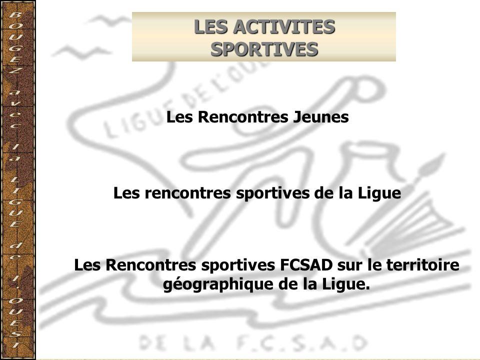 LES ACTIVITES SPORTIVES Les Rencontres Jeunes Les rencontres sportives de la Ligue Les Rencontres sportives FCSAD sur le territoire géographique de la