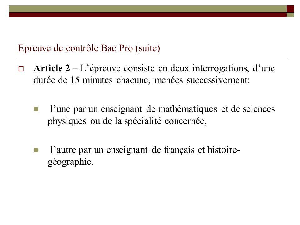 Epreuve de contrôle Bac Pro (suite) Article 2 – Lépreuve consiste en deux interrogations, dune durée de 15 minutes chacune, menées successivement: lun