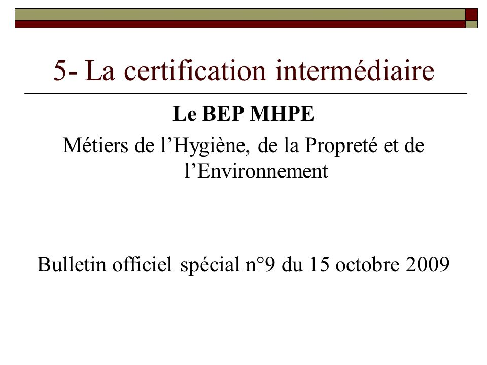 5- La certification intermédiaire Le BEP MHPE Métiers de lHygiène, de la Propreté et de lEnvironnement Bulletin officiel spécial n°9 du 15 octobre 200