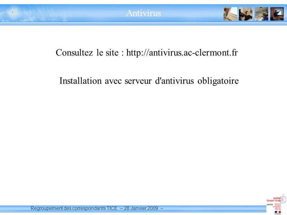 Regroupement des correspondants TICE – 28 Janvier 2009 – Antivirus Consultez le site : http://antivirus.ac-clermont.fr Installation avec serveur d antivirus obligatoire