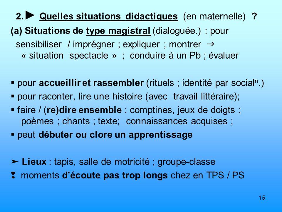 15 2. Quelles situations didactiques (en maternelle) ? (a) Situations de type magistral (dialoguée.) : pour sensibiliser / imprégner ; expliquer ; mon