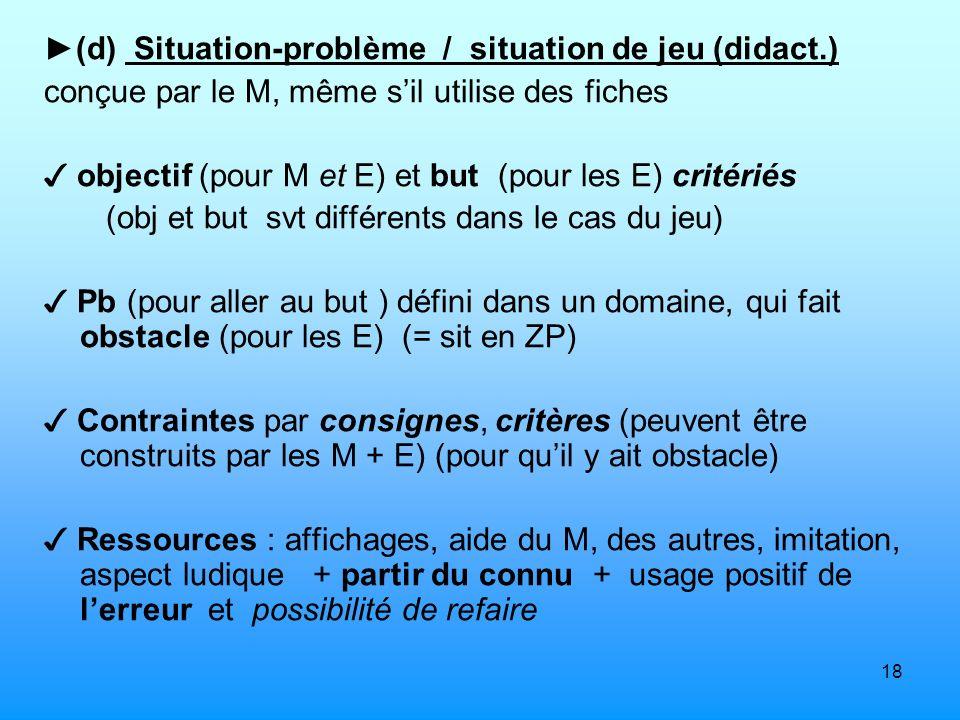 18 (d) Situation-problème / situation de jeu (didact.) conçue par le M, même sil utilise des fiches objectif (pour M et E) et but (pour les E) critéri