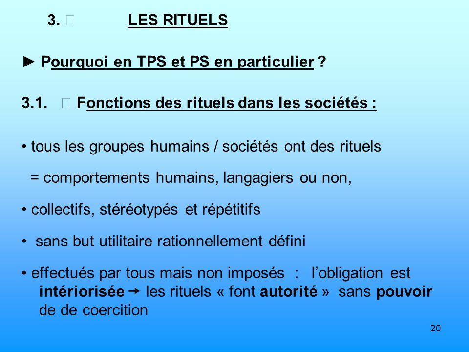 20 3. LES RITUELS Pourquoi en TPS et PS en particulier ? 3.1. Fonctions des rituels dans les sociétés : tous les groupes humains / sociétés ont des ri
