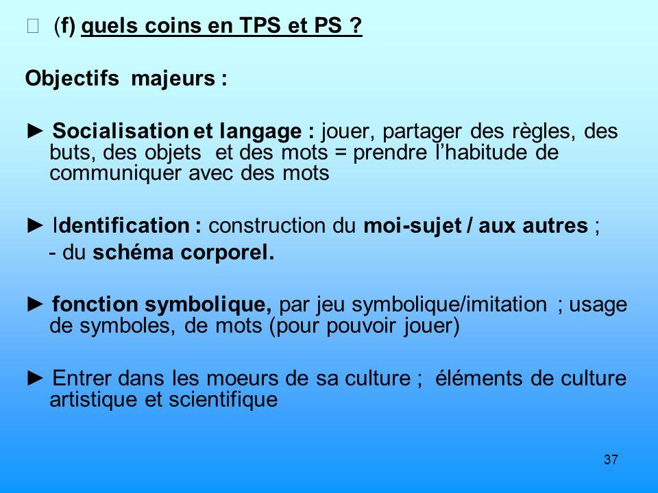 37 (f) quels coins en TPS et PS ? Objectifs majeurs : Socialisation et langage : jouer, partager des règles, des buts, des objets et des mots = prendr