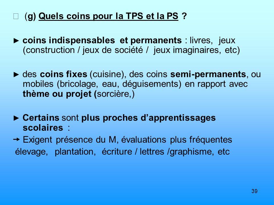 39 (g) Quels coins pour la TPS et la PS ? coins indispensables et permanents : livres, jeux (construction / jeux de société / jeux imaginaires, etc) d