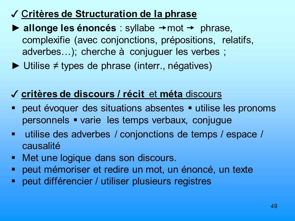 49 C ritères de Structuration de la phrase allonge les énoncés : syllabe mot phrase, complexifie (avec conjonctions, prépositions, relatifs, adverbes…