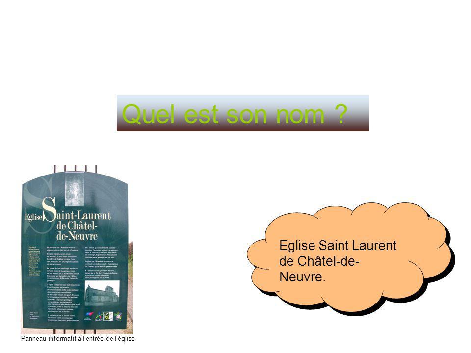 Quel est son nom ? Eglise Saint Laurent de Châtel-de- Neuvre. Eglise Saint Laurent de Châtel-de- Neuvre. Panneau informatif à lentrée de léglise