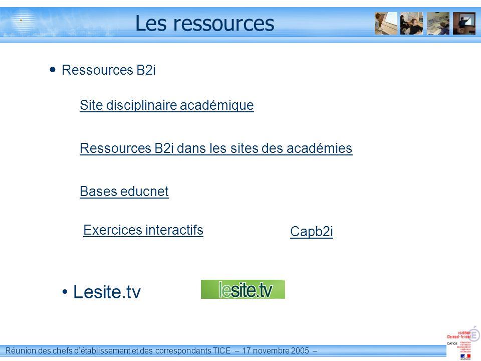 Réunion des chefs détablissement et des correspondants TICE – 17 novembre 2005 – Les ressources Lesite.tv Ressources B2i Capb2i Bases educnet Site dis