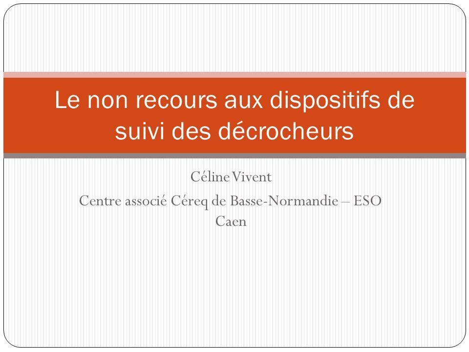 Céline Vivent Centre associé Céreq de Basse-Normandie – ESO Caen Le non recours aux dispositifs de suivi des décrocheurs