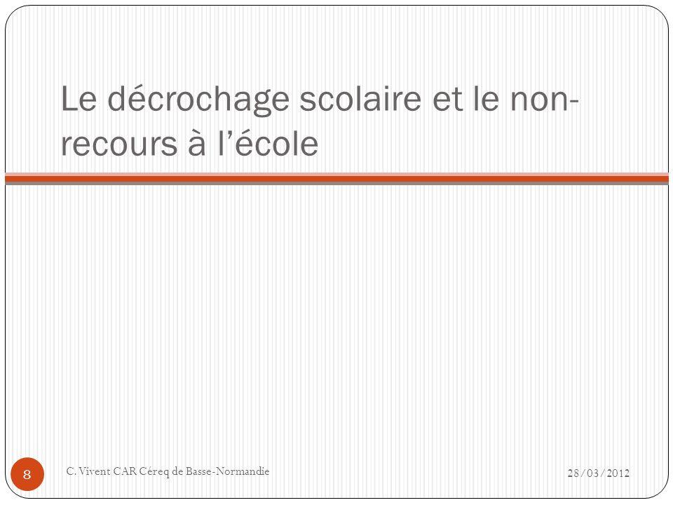 Le décrochage scolaire et le non- recours à lécole 28/03/2012 C. Vivent CAR Céreq de Basse-Normandie 8