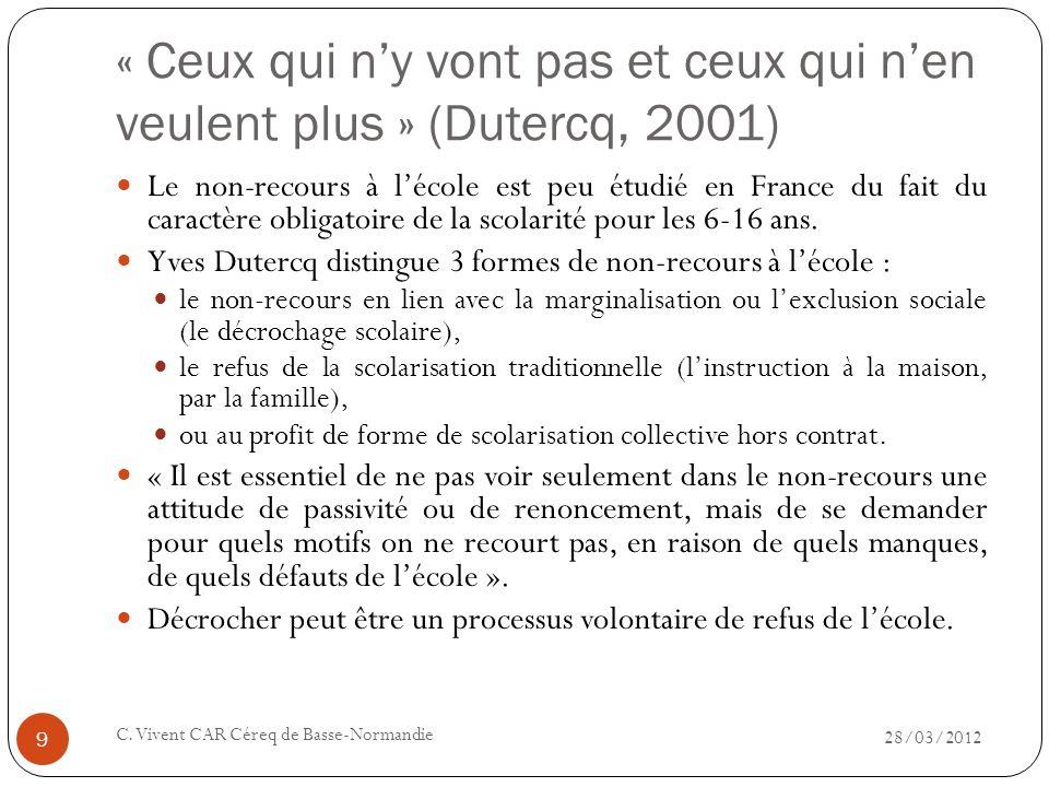 « Ceux qui ny vont pas et ceux qui nen veulent plus » (Dutercq, 2001) 28/03/2012 C. Vivent CAR Céreq de Basse-Normandie 9 Le non-recours à lécole est