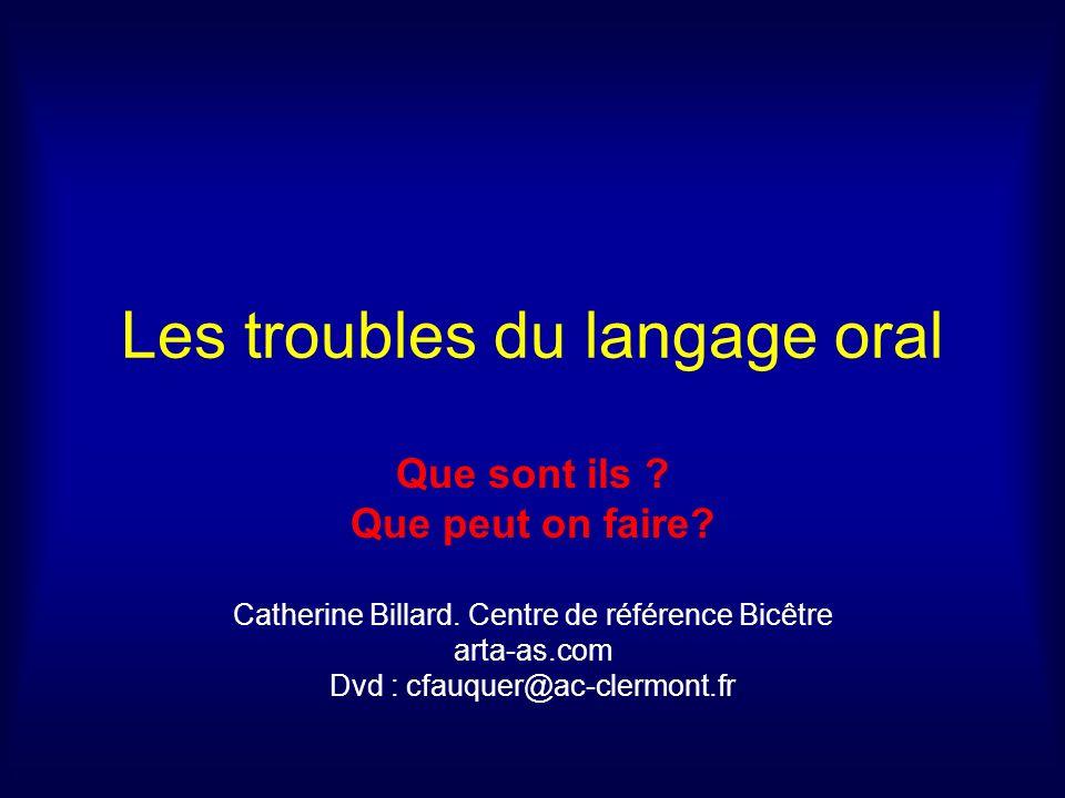 Les troubles du langage oral Que sont ils ? Que peut on faire? Catherine Billard. Centre de référence Bicêtre arta-as.com Dvd : cfauquer@ac-clermont.f