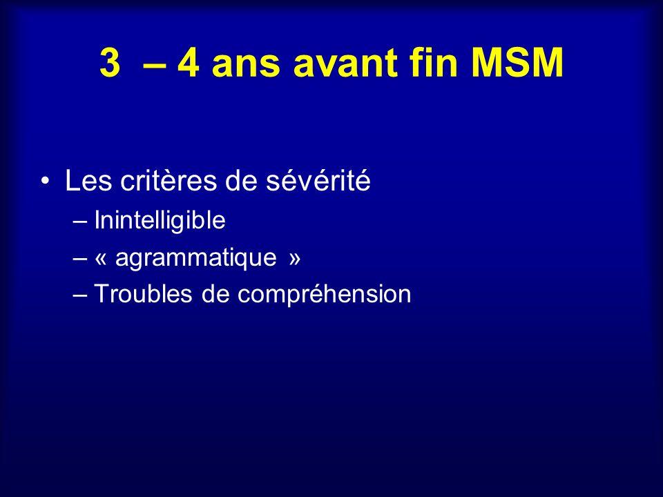 3 – 4 ans avant fin MSM Les critères de sévérité –Inintelligible –« agrammatique » –Troubles de compréhension