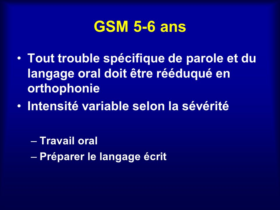 GSM 5-6 ans Tout trouble spécifique de parole et du langage oral doit être rééduqué en orthophonie Intensité variable selon la sévérité –Travail oral