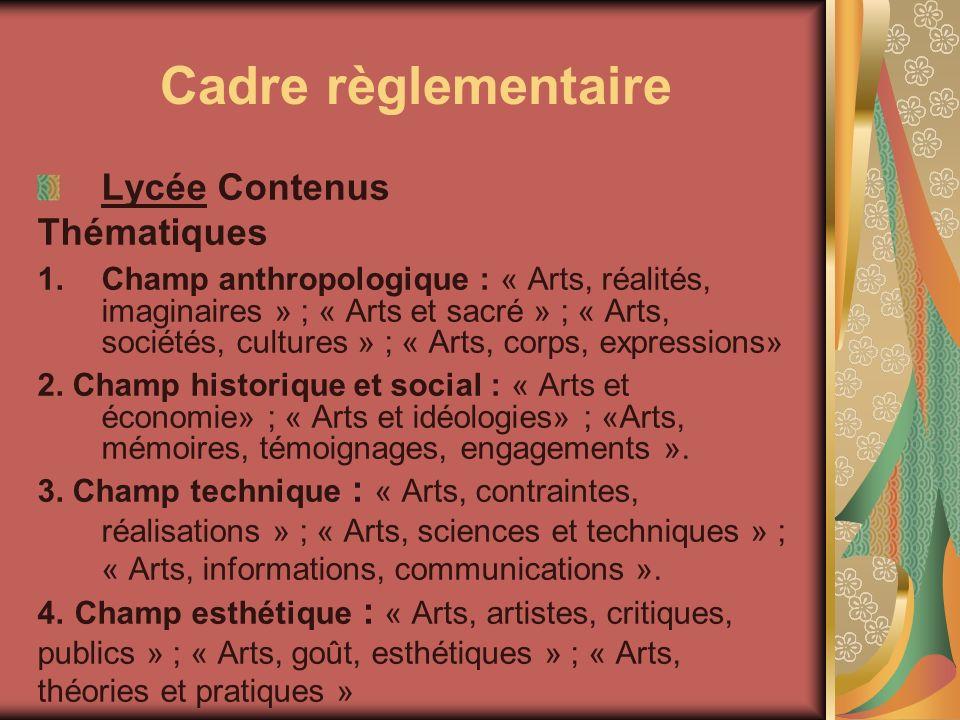 Cadre règlementaire Lycée Contenus Thématiques 1.Champ anthropologique : « Arts, réalités, imaginaires » ; « Arts et sacré » ; « Arts, sociétés, cultu