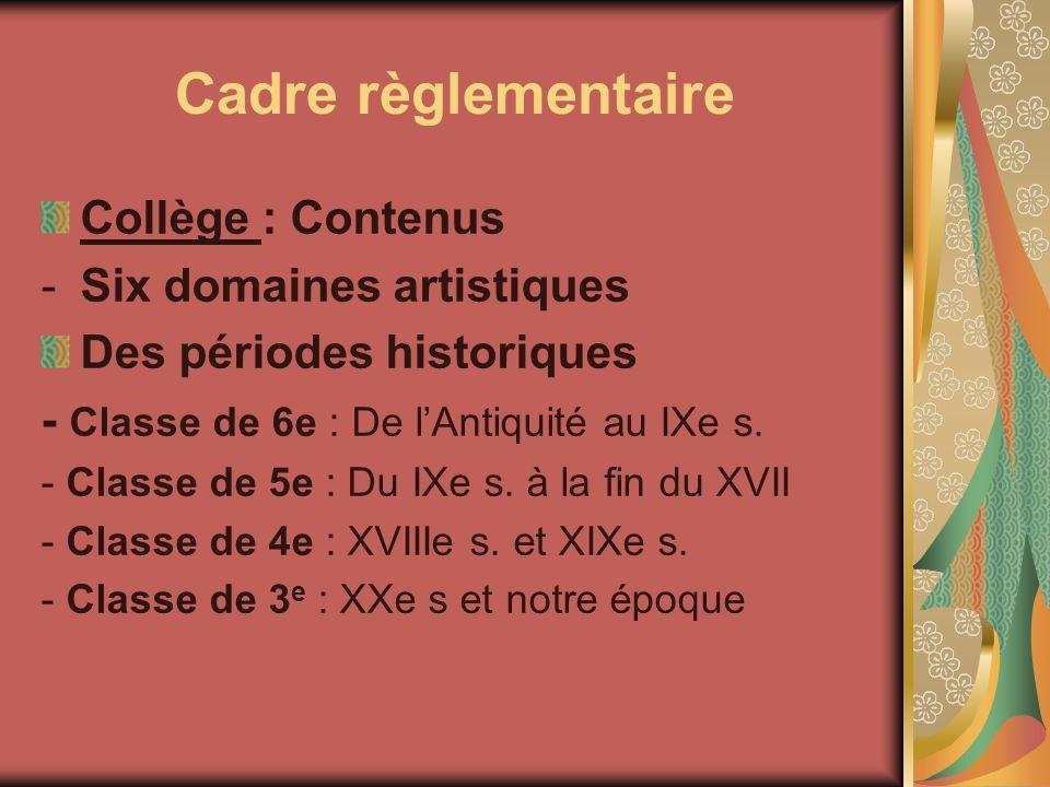 Cadre règlementaire Collège : Contenus -Six domaines artistiques Des périodes historiques - Classe de 6e : De lAntiquité au IXe s. - Classe de 5e : Du