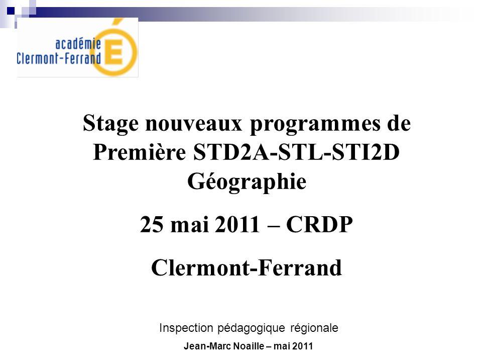 Stage nouveaux programmes de Première STD2A-STL-STI2D Géographie 25 mai 2011 – CRDP Clermont-Ferrand Inspection pédagogique régionale Jean-Marc Noaill