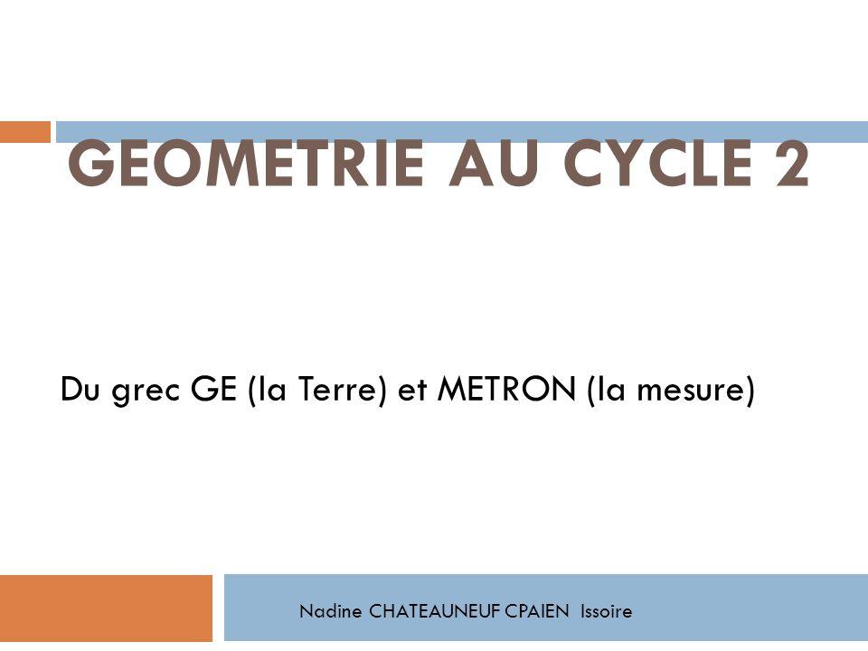 GEOMETRIE AU CYCLE 2 Du grec GE (la Terre) et METRON (la mesure) Nadine CHATEAUNEUF CPAIEN Issoire