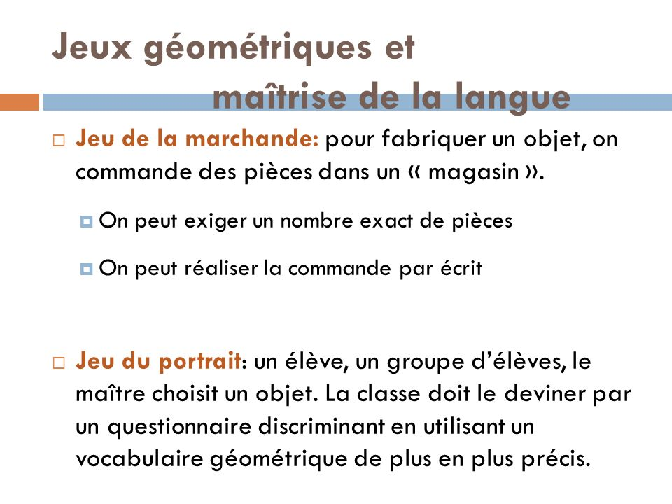 Jeux géométriques et maîtrise de la langue Jeu de la marchande: pour fabriquer un objet, on commande des pièces dans un « magasin ». On peut exiger un