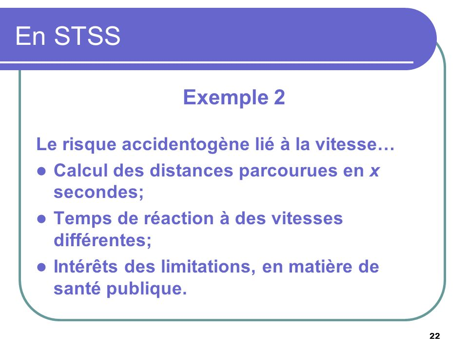 22 En STSS Exemple 2 Le risque accidentogène lié à la vitesse… Calcul des distances parcourues en x secondes; Temps de réaction à des vitesses différe