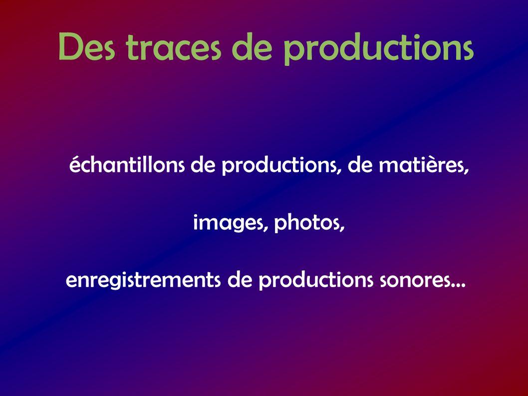 Des traces de productions échantillons de productions, de matières, images, photos, enregistrements de productions sonores…