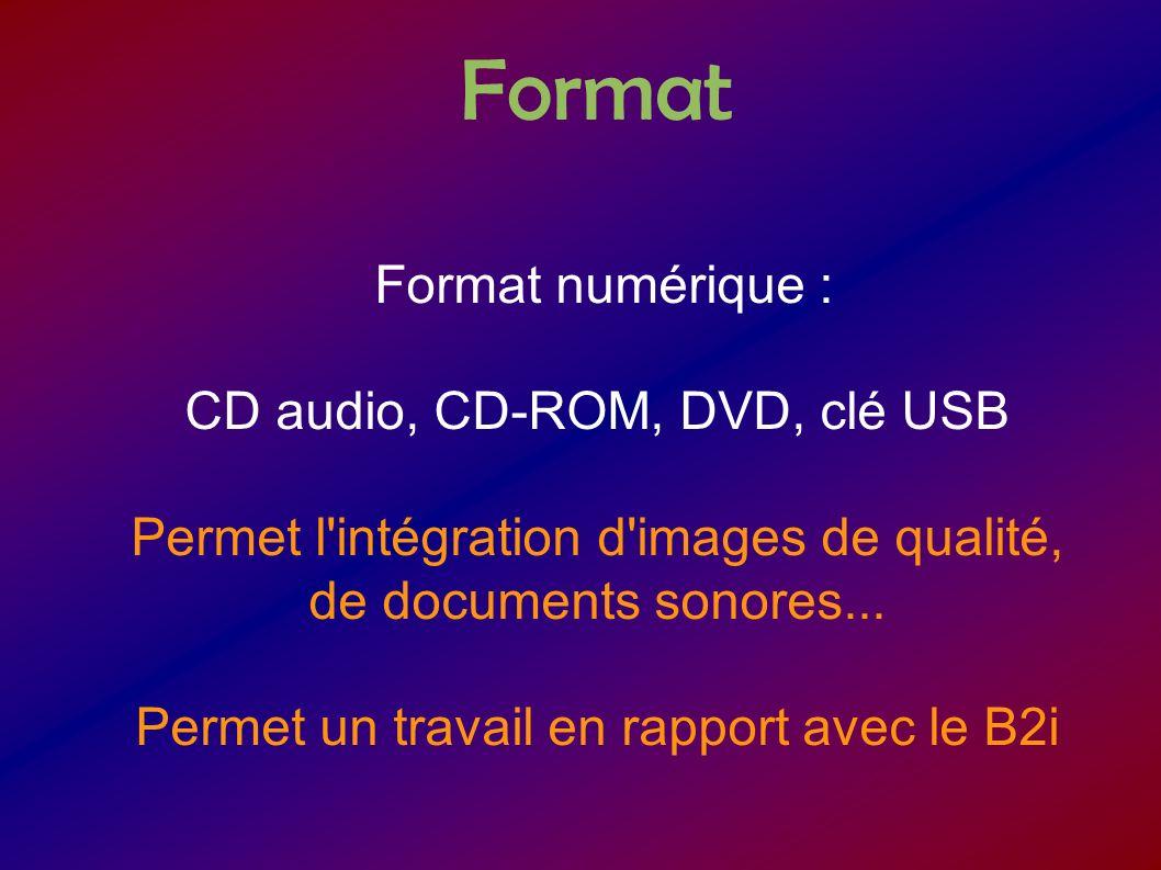 Format Format numérique : CD audio, CD-ROM, DVD, clé USB Permet l'intégration d'images de qualité, de documents sonores... Permet un travail en rappor
