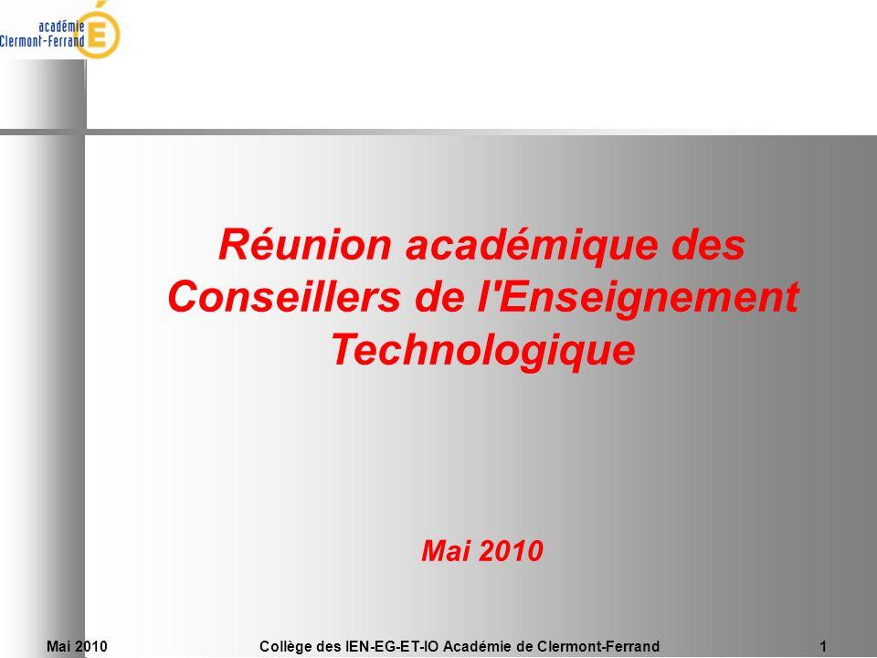 Mai 2010Collège des IEN-EG-ET-IO Académie de Clermont-Ferrand1 Réunion académique des Conseillers de l'Enseignement Technologique Mai 2010