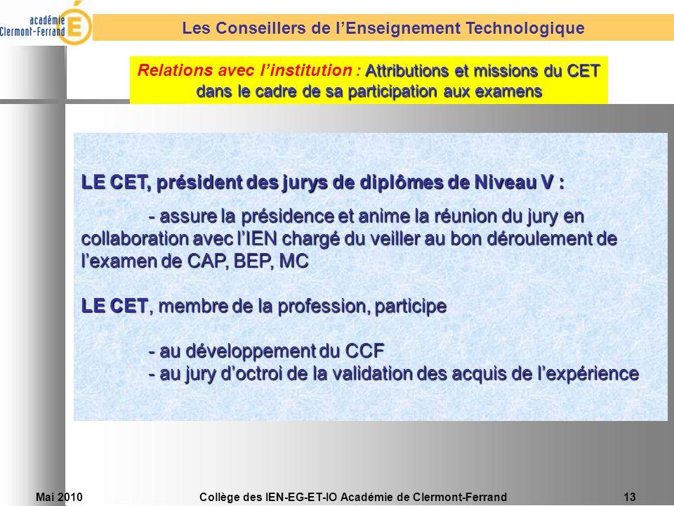 Mai 2010Collège des IEN-EG-ET-IO Académie de Clermont-Ferrand13 LE CET, président des jurys de diplômes de Niveau V : - assure la présidence et anime