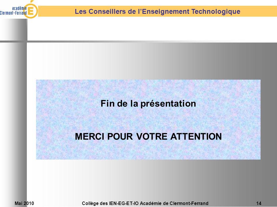 Mai 2010Collège des IEN-EG-ET-IO Académie de Clermont-Ferrand14 Les Conseillers de lEnseignement Technologique Fin de la présentation MERCI POUR VOTRE