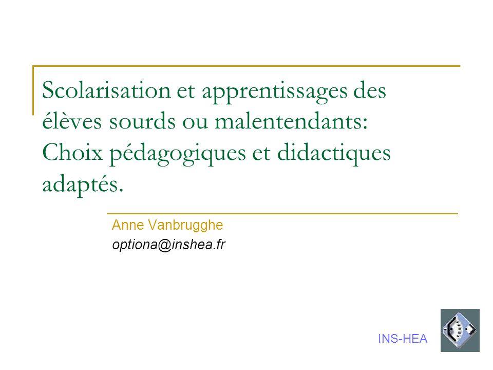Scolarisation et apprentissages des élèves sourds ou malentendants: Choix pédagogiques et didactiques adaptés. Anne Vanbrugghe optiona@inshea.fr INS-H