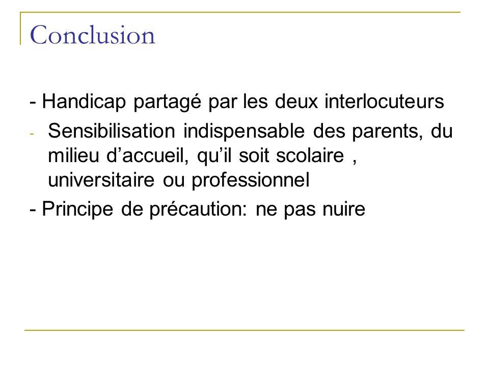 Conclusion - Handicap partagé par les deux interlocuteurs - Sensibilisation indispensable des parents, du milieu daccueil, quil soit scolaire, univers