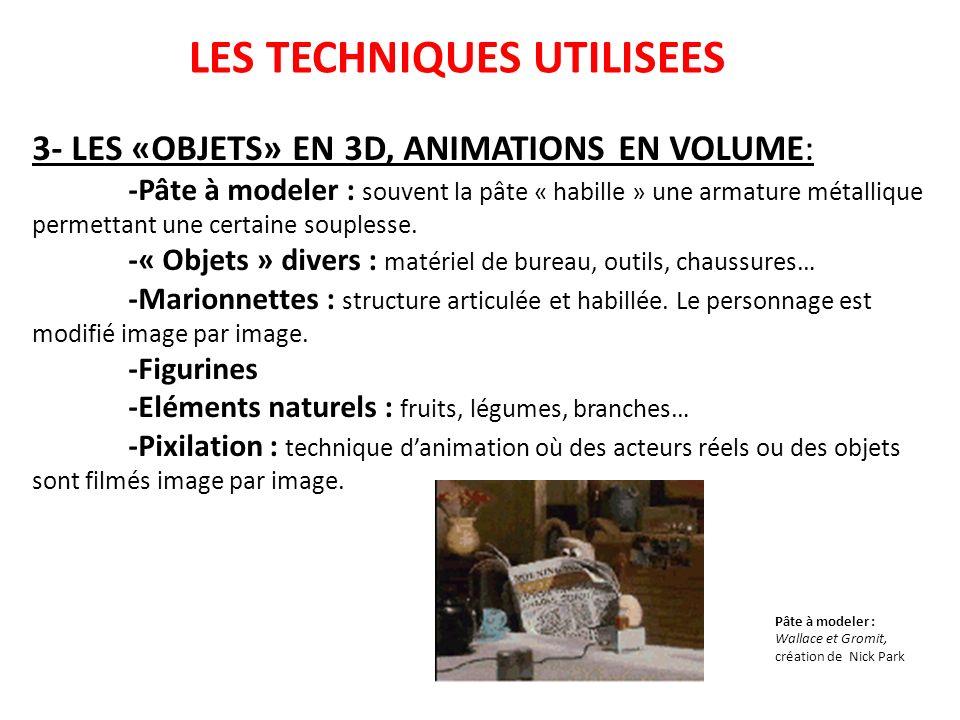LES TECHNIQUES UTILISEES 3- LES «OBJETS» EN 3D, ANIMATIONS EN VOLUME: -Pâte à modeler : souvent la pâte « habille » une armature métallique permettant