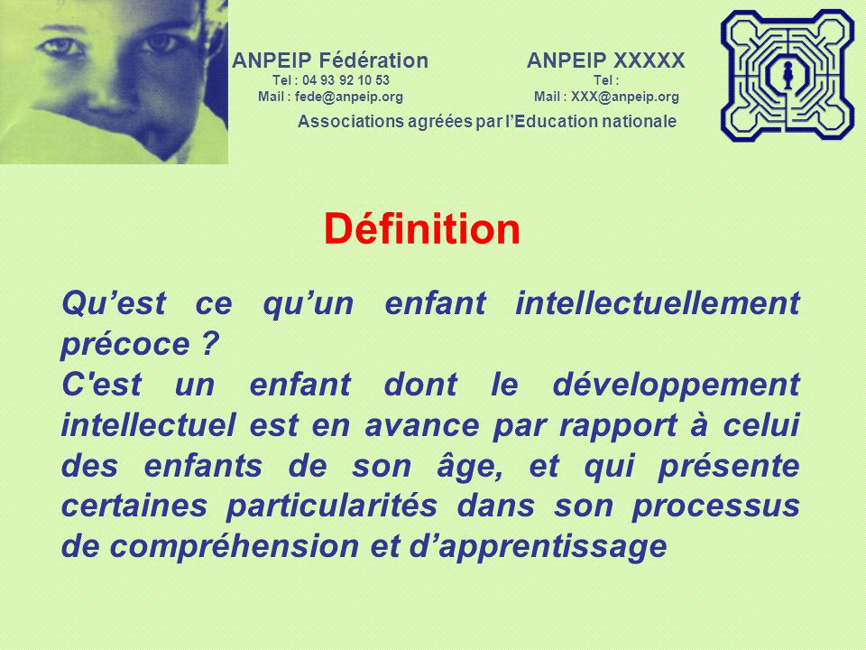 ANPEIP XXXXX Tel : Mail : XXX@anpeip.org Associations agréées par lEducation nationale ANPEIP Fédération Tel : 04 93 92 10 53 Mail : fede@anpeip.org Définition Quest ce quun enfant intellectuellement précoce .