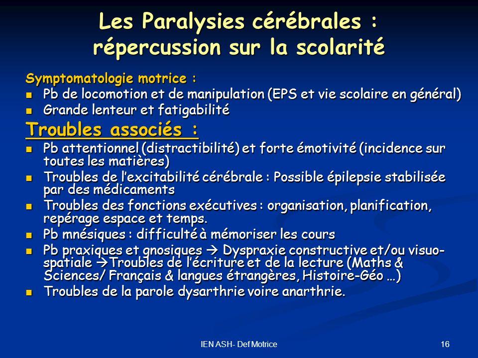 16IEN ASH- Def Motrice Les Paralysies cérébrales : répercussion sur la scolarité Symptomatologie motrice : Pb de locomotion et de manipulation (EPS et
