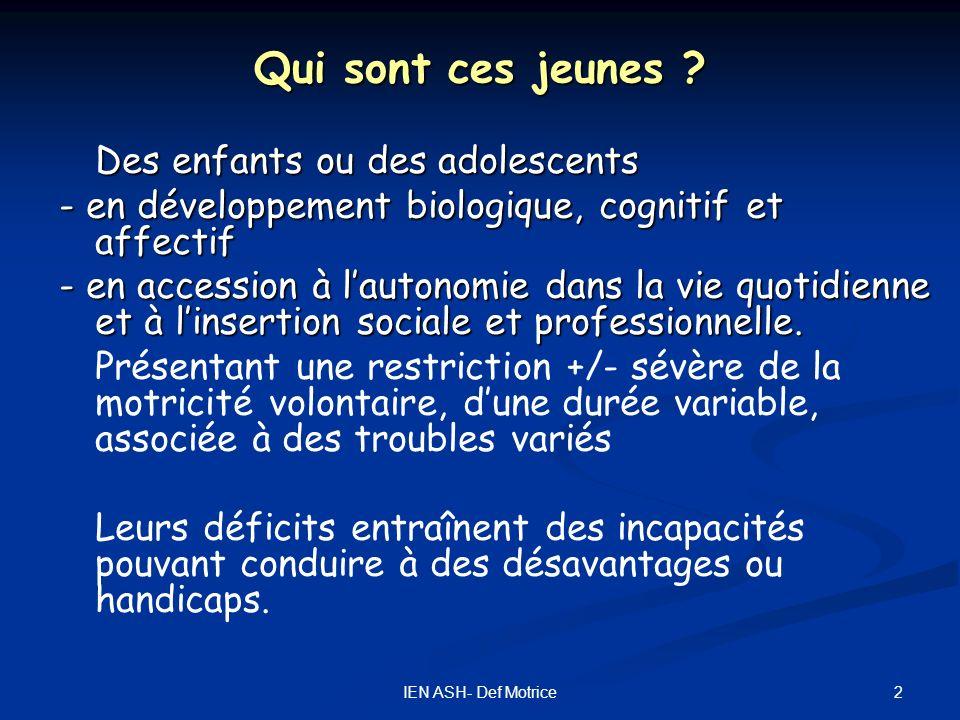 2IEN ASH- Def Motrice Qui sont ces jeunes ? Des enfants ou des adolescents - en développement biologique, cognitif et affectif - en accession à lauton