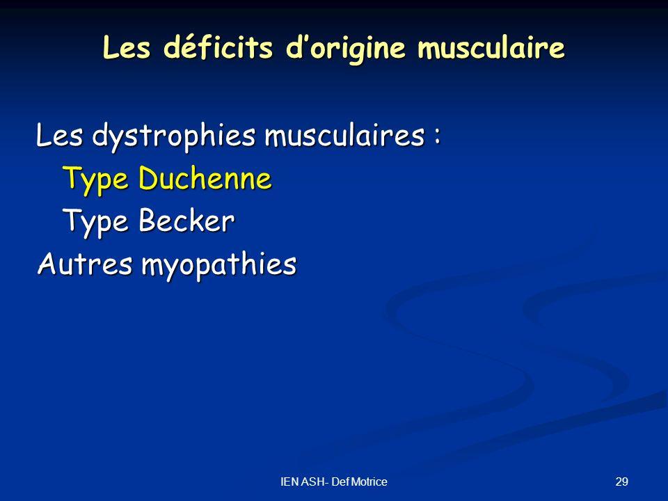 29IEN ASH- Def Motrice Les déficits dorigine musculaire Les dystrophies musculaires : Type Duchenne Type Becker Autres myopathies