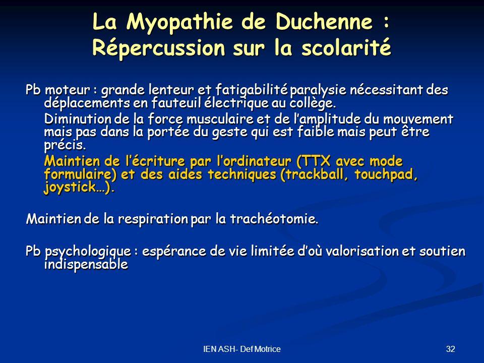 32IEN ASH- Def Motrice La Myopathie de Duchenne : Répercussion sur la scolarité Pb moteur : grande lenteur et fatigabilité paralysie nécessitant des d
