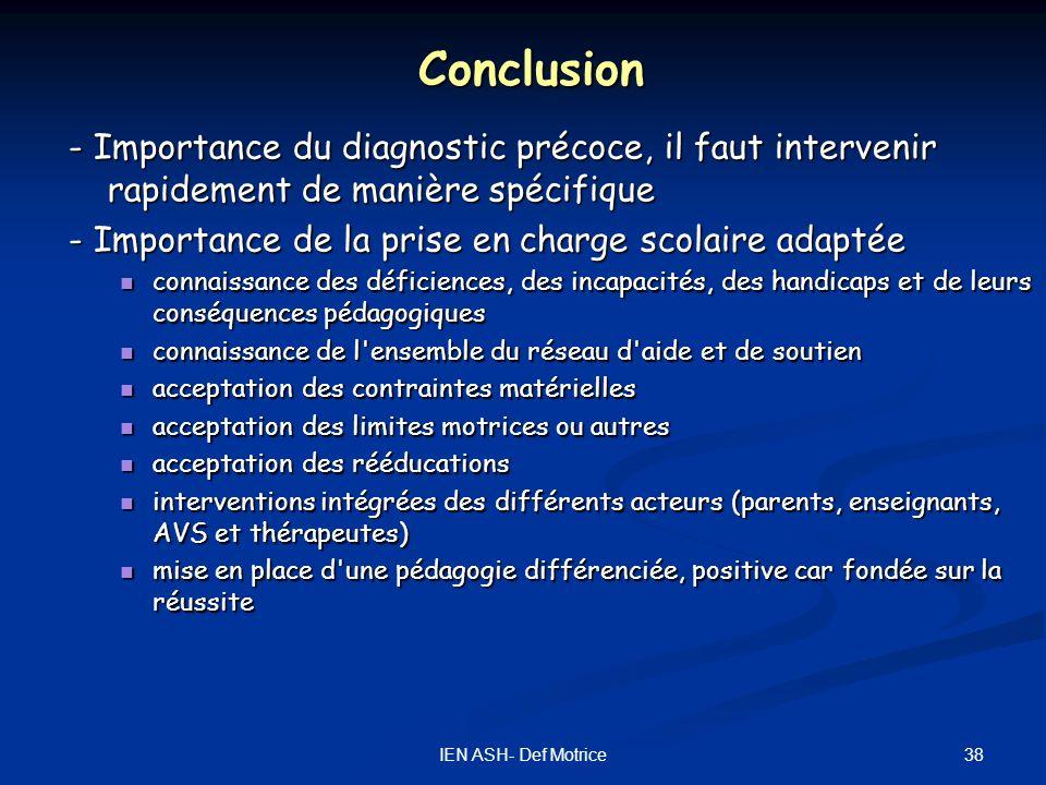 38IEN ASH- Def Motrice Conclusion - Importance du diagnostic précoce, il faut intervenir rapidement de manière spécifique - Importance de la prise en