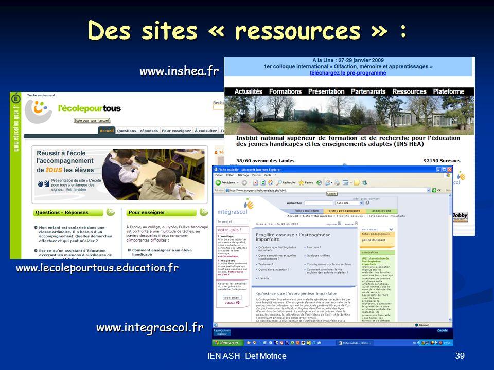 39IEN ASH- Def Motrice Des sites « ressources » : www.lecolepourtous.education.fr www.integrascol.fr www.inshea.fr
