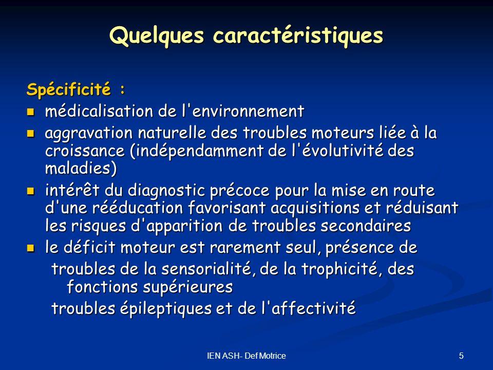 5IEN ASH- Def Motrice Quelques caractéristiques Spécificité : médicalisation de l'environnement médicalisation de l'environnement aggravation naturell