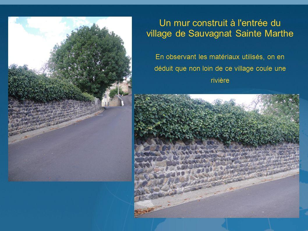 Un mur construit à l entrée du village de Sauvagnat Sainte Marthe En observant les matériaux utilisés, on en déduit que non loin de ce village coule une rivière
