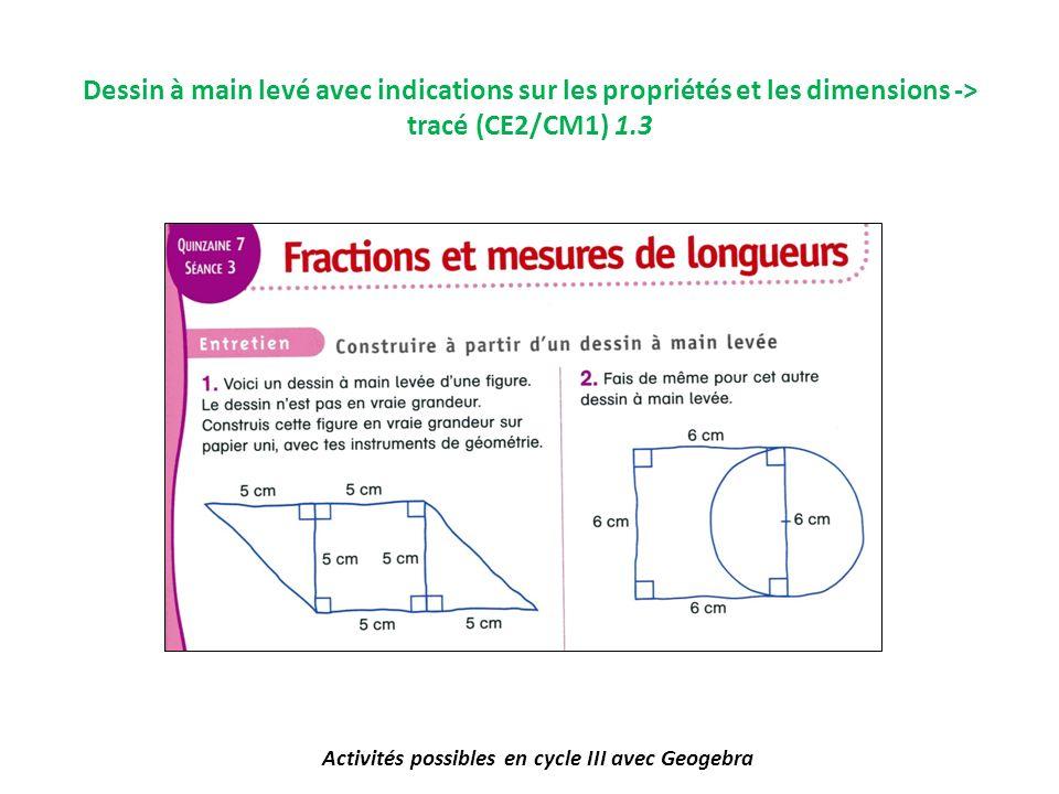 Activités possibles en cycle III avec Geogebra Dessin à main levé avec indications sur les propriétés et les dimensions -> tracé (CE2/CM1) 1.3
