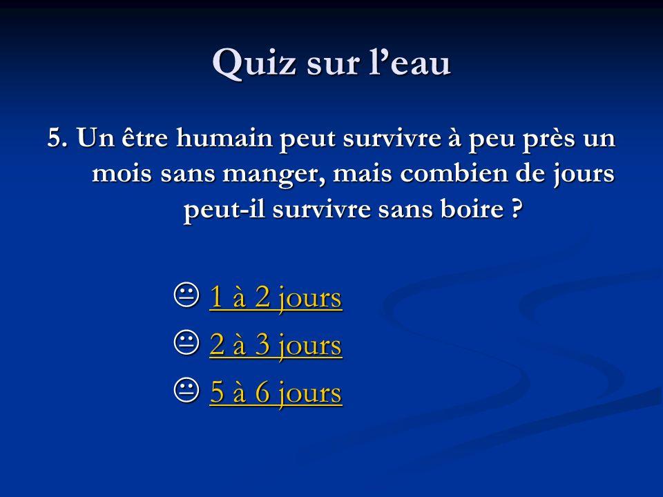 Quiz sur leau 5. Un être humain peut survivre à peu près un mois sans manger, mais combien de jours peut-il survivre sans boire ? 1 à 2 jours 1 à 2 jo