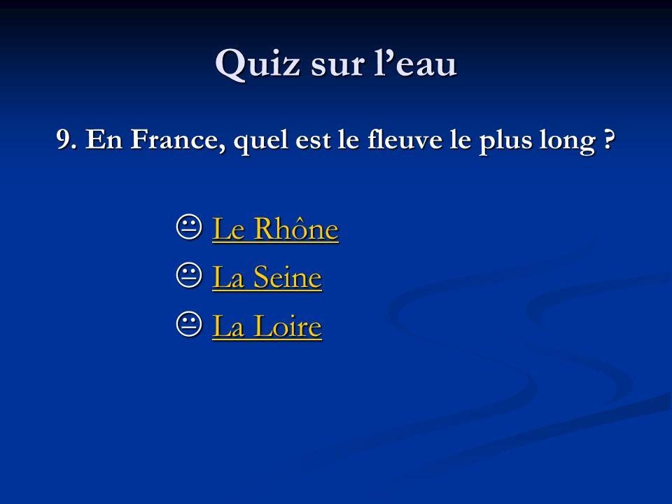 Quiz sur leau 9. En France, quel est le fleuve le plus long ? Le Rhône Le RhôneLe RhôneLe Rhône La Seine La SeineLa SeineLa Seine La Loire La LoireLa