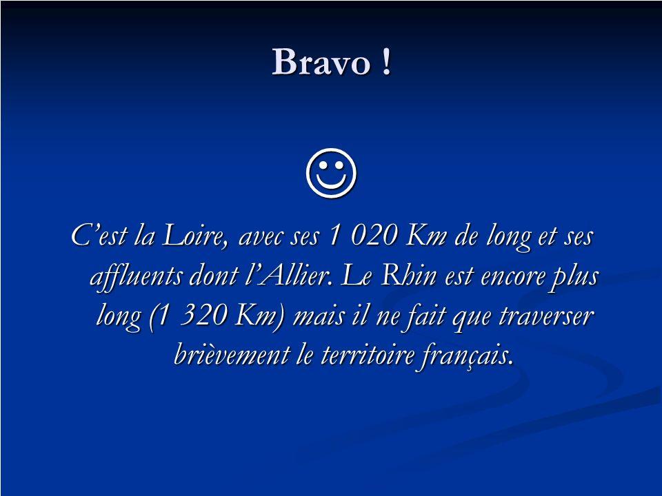Bravo ! Cest la Loire, avec ses 1 020 Km de long et ses affluents dont lAllier. Le Rhin est encore plus long (1 320 Km) mais il ne fait que traverser