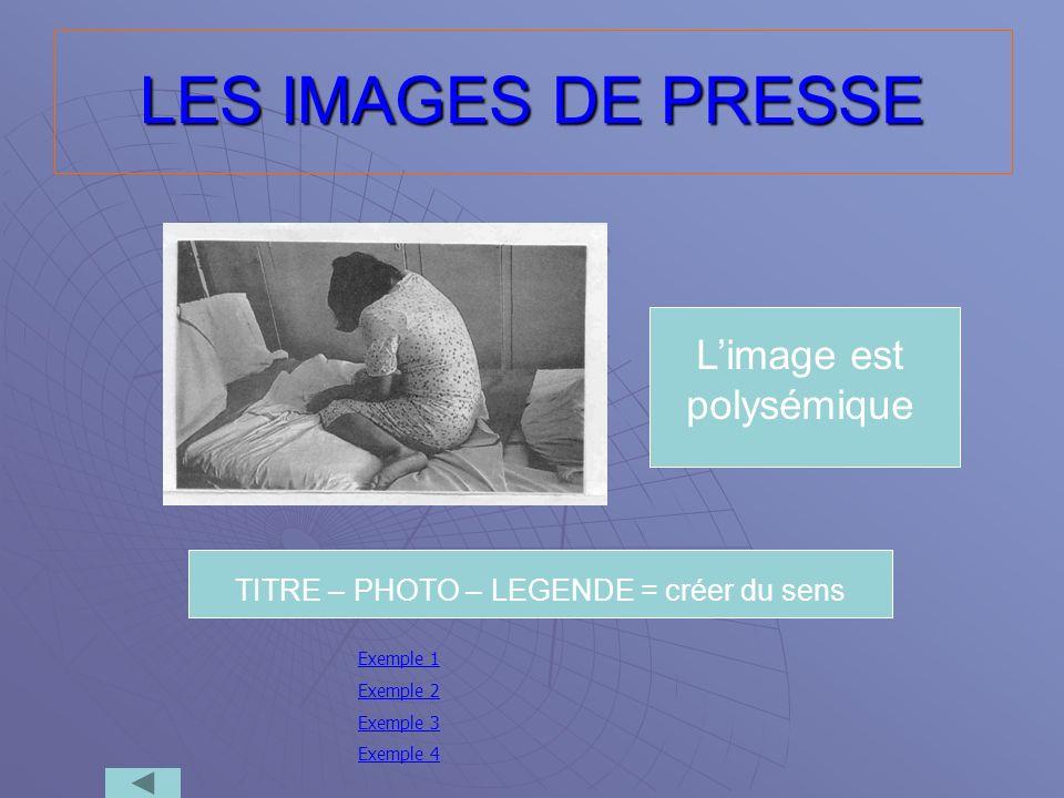 LES IMAGES DE PRESSE Limage est polysémique TITRE – PHOTO – LEGENDE = créer du sens Exemple 1 Exemple 2 Exemple 3 Exemple 4